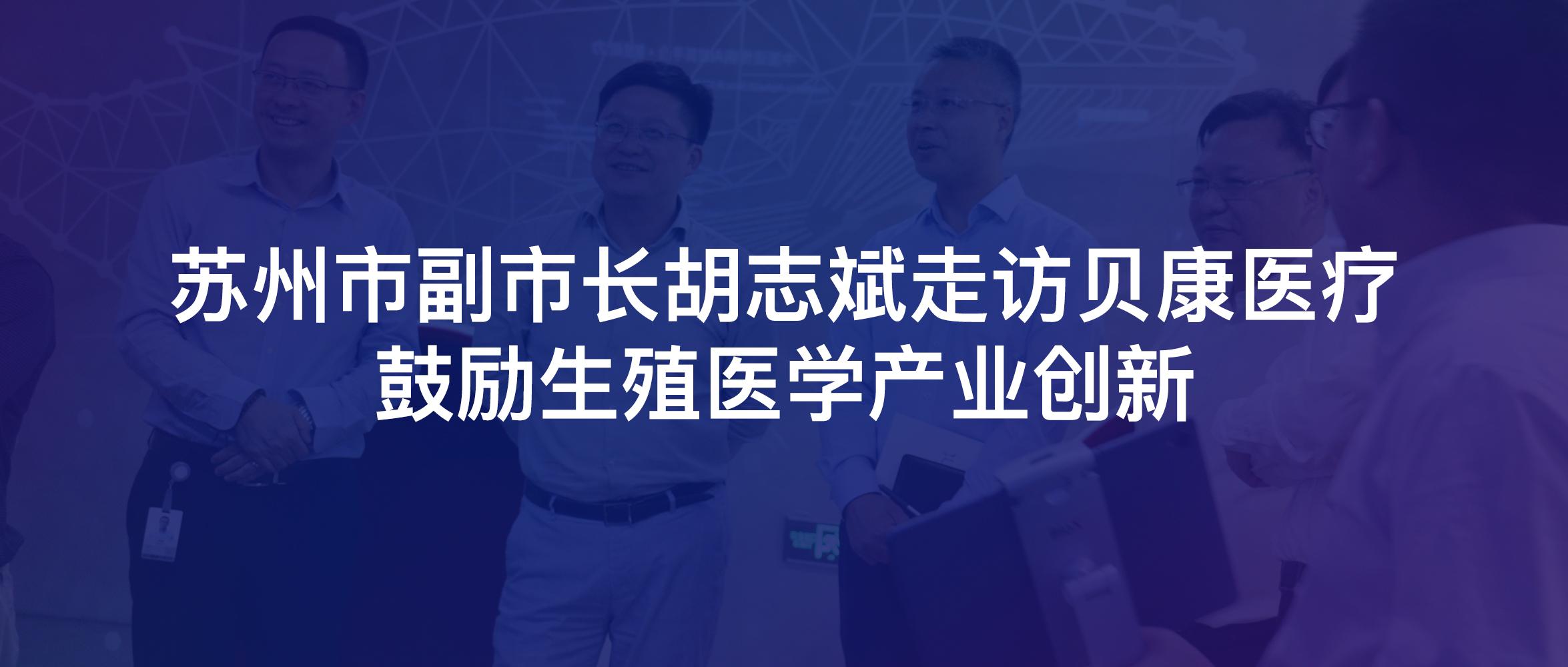 苏州市副市长胡志斌走访贝康医疗,鼓励生殖医学产业创新